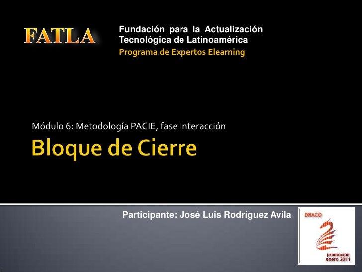 Bloque de Cierre<br />Módulo 6: Metodología PACIE, fase Interacción<br />FATLA<br />Fundación para la Actualización Tecnol...