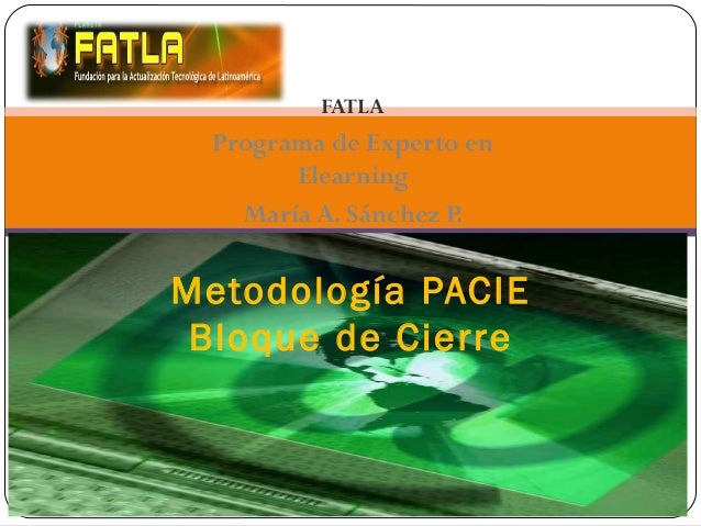 FATLA Programa de Experto en Elearning María A. Sánchez P. Metodología PACIE Bloque de Cierre