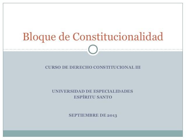 CURSO DE DERECHO CONSTITUCIONAL III UNIVERSIDAD DE ESPECIALIDADES ESPÍRITU SANTO SEPTIEMBRE DE 2013 Bloque de Constitucion...