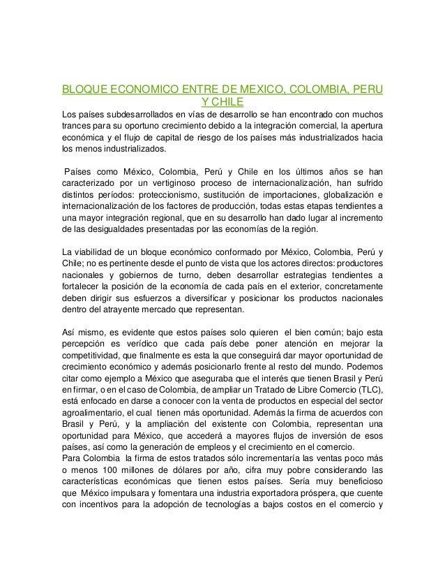 BLOQUE ECONOMICO ENTRE DE MEXICO, COLOMBIA, PERU Y CHILE Los países subdesarrollados en vías de desarrollo se han encontra...