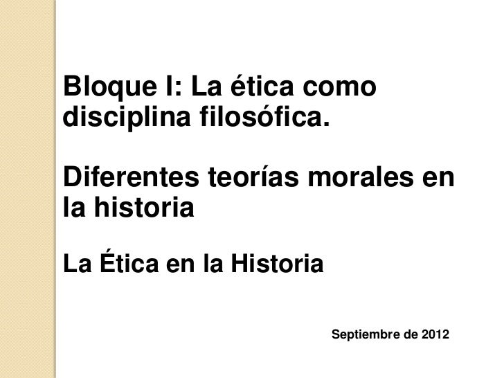 Bloque I: La ética comodisciplina filosófica.Diferentes teorías morales enla historiaLa Ética en la Historia              ...