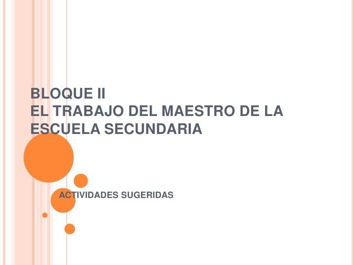 BLOQUE IIEL TRABAJO DEL MAESTRO DE LA ESCUELA SECUNDARIA<br />ACTIVIDADES SUGERIDAS<br />