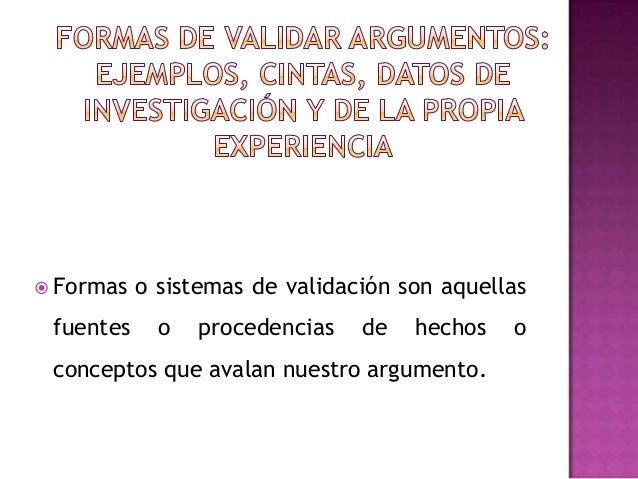  Formas o sistemas de validación son aquellasfuentes o procedencias de hechos oconceptos que avalan nuestro argumento.