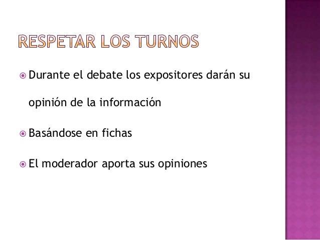  Durante el debate los expositores darán suopinión de la información Basándose en fichas El moderador aporta sus opinio...