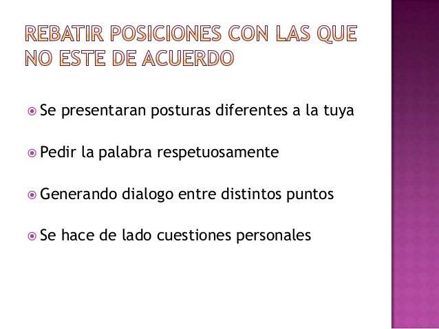  Se presentaran posturas diferentes a la tuya Pedir la palabra respetuosamente Generando dialogo entre distintos puntos...