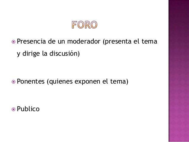  Presencia de un moderador (presenta el temay dirige la discusión) Ponentes (quienes exponen el tema) Publico