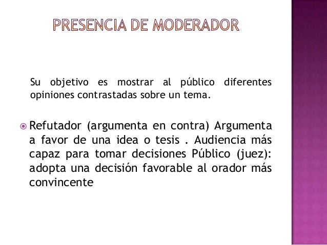 Su objetivo es mostrar al público diferentesopiniones contrastadas sobre un tema. Refutador (argumenta en contra) Argumen...