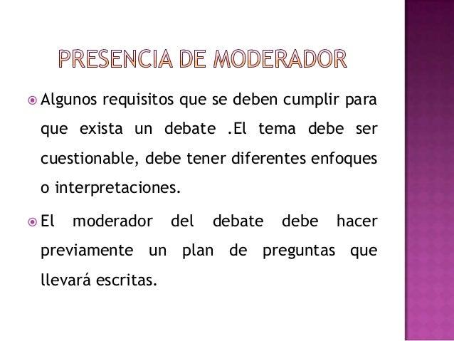  Algunos requisitos que se deben cumplir paraque exista un debate .El tema debe sercuestionable, debe tener diferentes en...