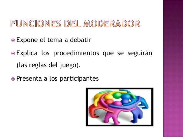  Expone el tema a debatir Explica los procedimientos que se seguirán(las reglas del juego). Presenta a los participantes