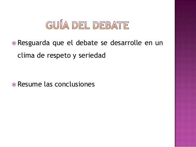  Resguarda que el debate se desarrolle en unclima de respeto y seriedad Resume las conclusiones