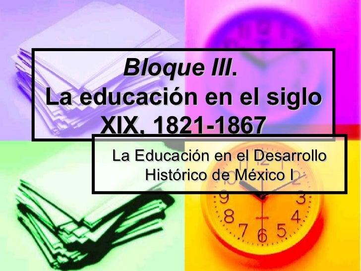 Bloque III .  La educación en el siglo XIX, 1821-1867 La Educación en el Desarrollo Histórico de México I