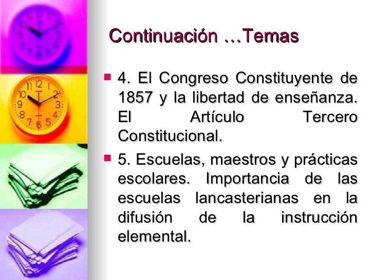 Continuación …Temas <ul><li>4. El Congreso Constituyente de 1857 y la libertad de enseñanza. El Artículo Tercero Constituc...