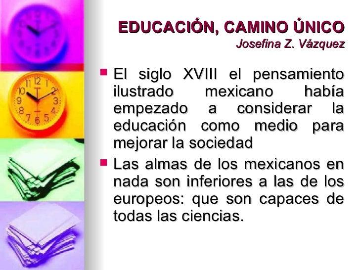 EDUCACIÓN, CAMINO ÚNICO Josefina Z. Vázquez <ul><li>El siglo XVIII el pensamiento ilustrado mexicano había empezado a cons...