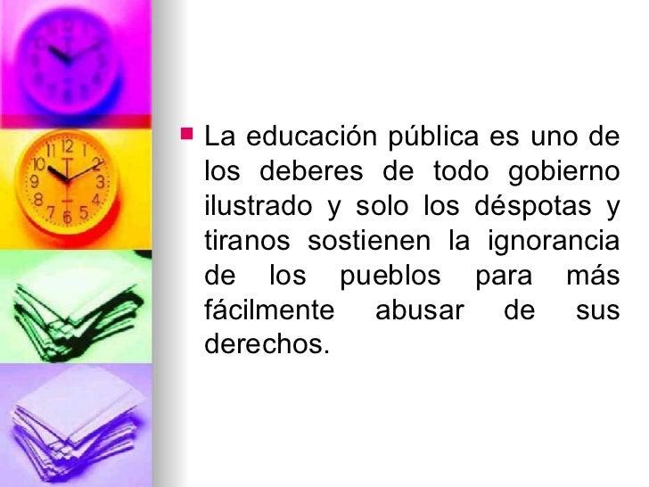 <ul><li>La educación pública es uno de los deberes de todo gobierno ilustrado y solo los déspotas y tiranos sostienen la i...