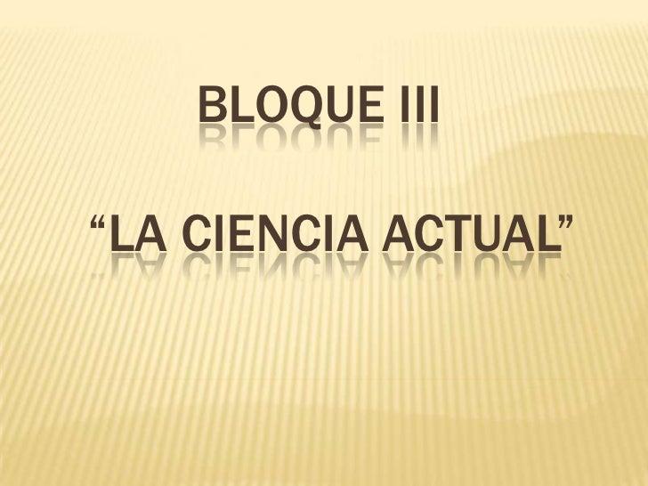 """Bloque III     """"la ciencia actual""""<br />"""