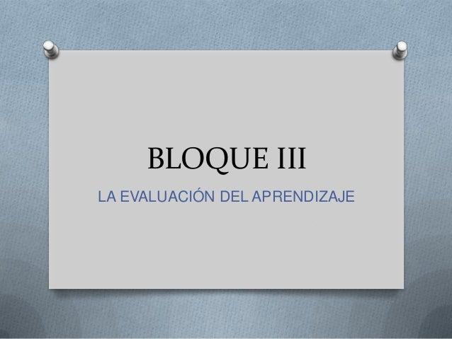 BLOQUE III LA EVALUACIÓN DEL APRENDIZAJE