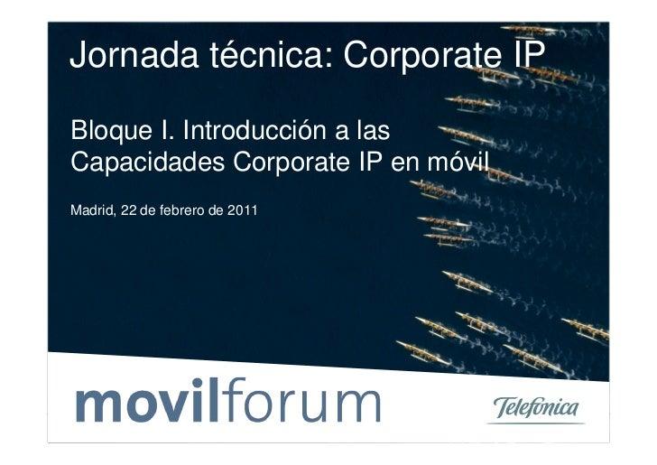 Jornada técnica: Corporate IPBloque I. Introducción a lasCapacidades Corporate IP en móvilMadrid, 22 de febrero de 20110Te...