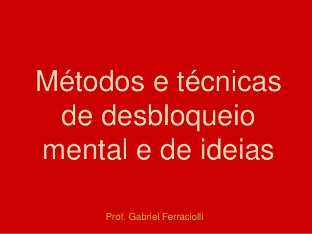Métodos e técnicas de desbloqueio mental e de ideias Prof. Gabriel Ferraciolli