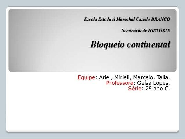 Escola Estadual Marechal Castelo BRANCO Seminário de HISTÓRIA Bloqueio continental Equipe: Ariel, Mirieli, Marcelo, Talia....