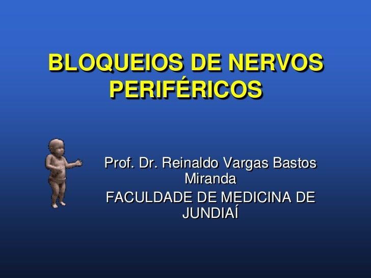 BLOQUEIOS DE NERVOS    PERIFÉRICOS   Prof. Dr. Reinaldo Vargas Bastos                Miranda   FACULDADE DE MEDICINA DE   ...
