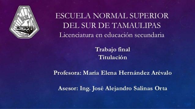 ESCUELA NORMAL SUPERIOR DEL SUR DE TAMAULIPAS Licenciatura en educación secundaria Trabajo final Titulación Profesora: Mar...