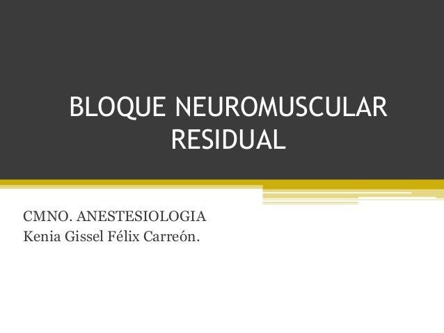 BLOQUE NEUROMUSCULAR  RESIDUAL  CMNO. ANESTESIOLOGIA  Kenia Gissel Félix Carreón.