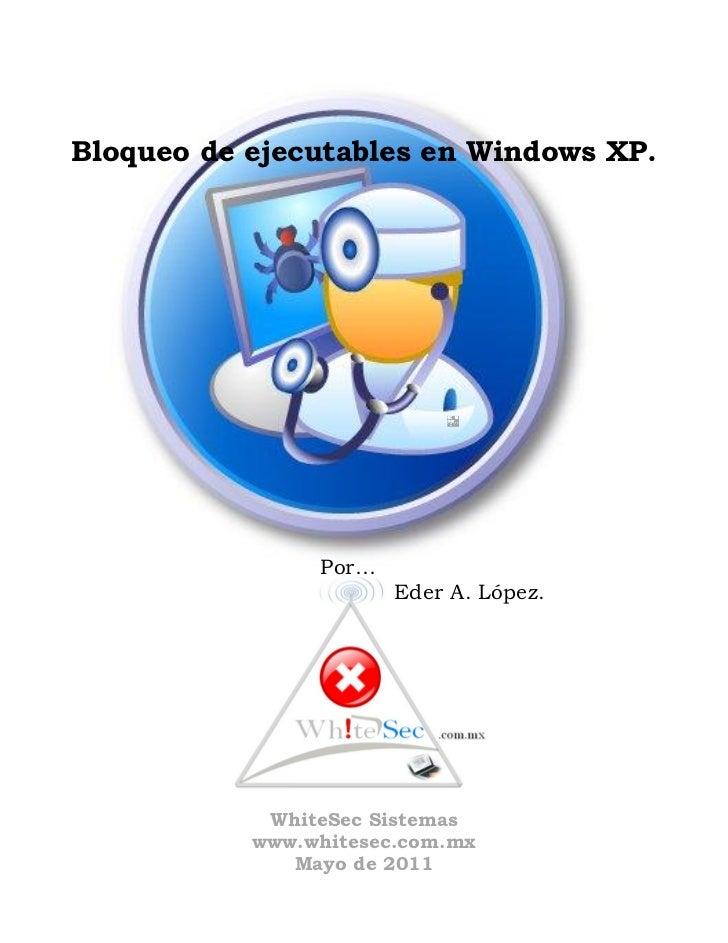 Bloqueo de ejecutables en Windows XP.                Por…                       Eder A. López.            WhiteSec Sistema...