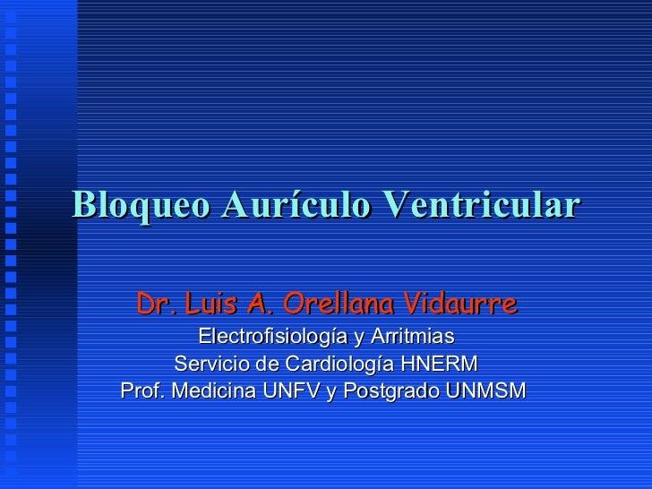 Bloqueo Aurículo Ventricular Dr. Luis A. Orellana Vidaurre Electrofisiología y Arritmias Servicio de Cardiología HNERM Pro...
