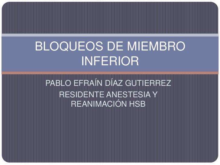 BLOQUEOS DE MIEMBRO      INFERIOR  PABLO EFRAÍN DÍAZ GUTIERREZ     RESIDENTE ANESTESIA Y       REANIMACIÓN HSB