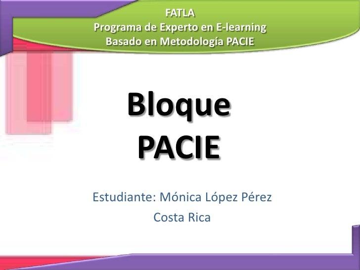 FATLAPrograma de Experto en E-learning<br />Basado en Metodología PACIE<br />BloquePACIE<br />Estudiante: Mónica López Pér...