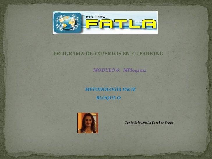 PROGRAMA DE EXPERTOS EN E-LEARNING            MODULO 6: MPI042012         METODOLOGÍA PACIE             BLOQUE O          ...