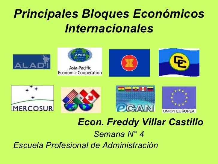 Principales Bloques Económicos Internacionales <ul><li>Econ. Freddy Villar Castillo </li></ul><ul><li>Semana N° 4 </li></u...
