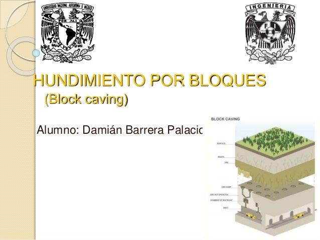 Alumno: Damián Barrera Palacios HUNDIMIENTO POR BLOQUES (Block caving)
