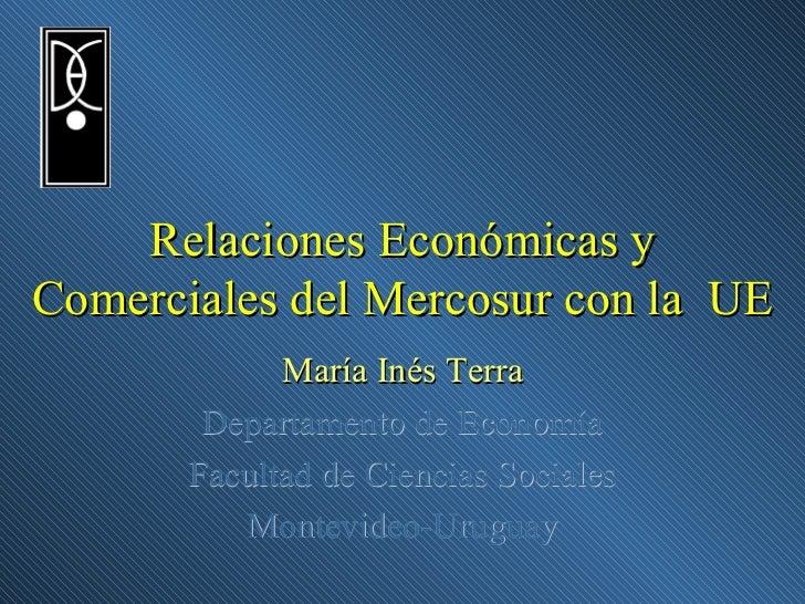 Relaciones Económicas y Comerciales del Mercosur con la  UE María Inés Terra Departamento de Economía Facultad de Ciencias...
