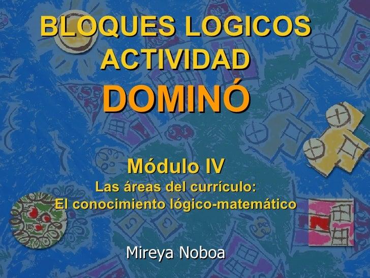 BLOQUES LOGICOS ACTIVIDAD DOMINÓ   Módulo IV Las áreas del currículo: El conocimiento lógico-matemático Mireya Noboa