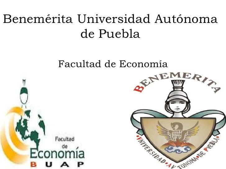 Benemérita Universidad Autónoma           de Puebla       Facultad de Economía