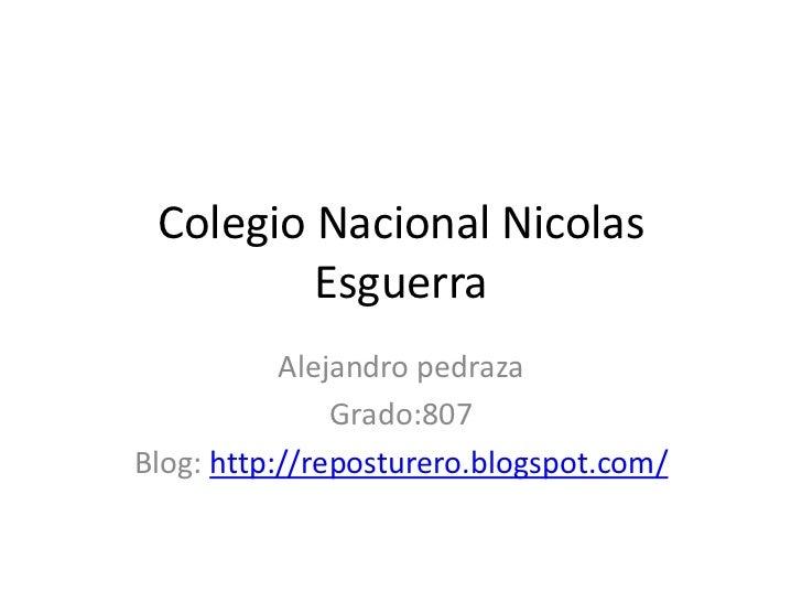 Colegio Nacional Nicolas         Esguerra           Alejandro pedraza               Grado:807Blog: http://reposturero.blog...
