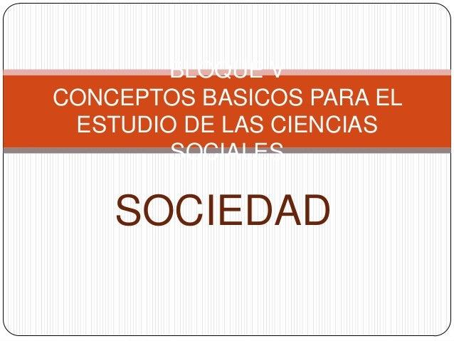 SOCIEDAD BLOQUE V CONCEPTOS BASICOS PARA EL ESTUDIO DE LAS CIENCIAS SOCIALES