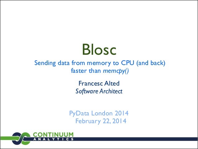 Blosc  Sending data from memory to CPU (and back)	  faster than memcpy() Francesc Alted