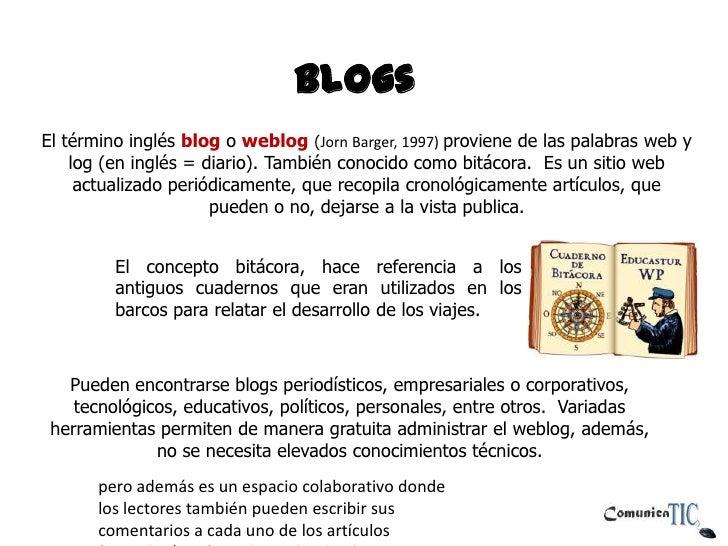 BlogsEl término inglés blog o weblog (Jorn Barger, 1997) proviene de las palabras web y    log (en inglés = diario). Tambi...