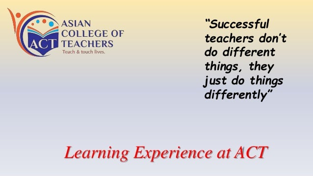 """Learning Experience at ACT """"Successful teachers don't do different things, they just do things differently"""""""