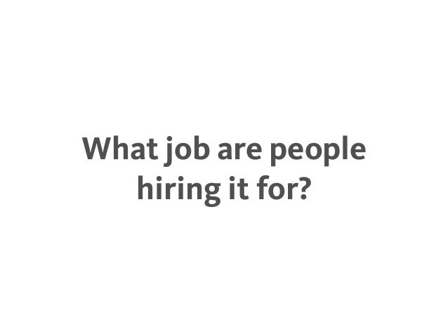 What job are people hiring it for?