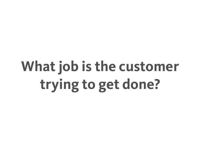 What job is the customer trying to get done?