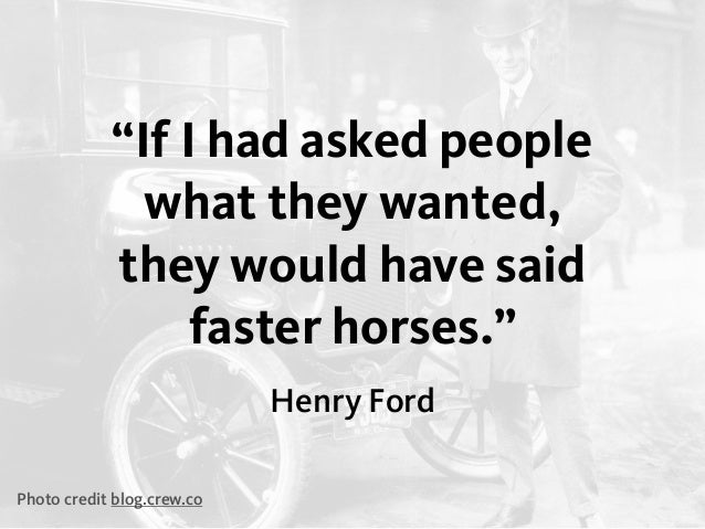 """Henry Ford """"If I had asked people what they wanted, they would have said faster horses."""" Photo credit blog.crew.co"""