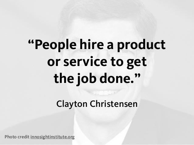 """Clayton Christensen """"People hire a product or service to get the job done."""" Photo credit innosightinstitute.org"""
