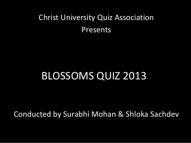 Christ University Quiz Association Presents  BLOSSOMS QUIZ 2013 Conducted by Surabhi Mohan & Shloka Sachdev
