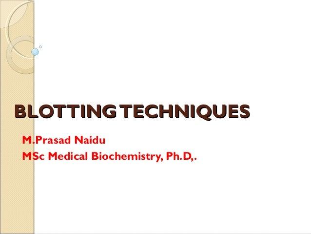 BLOTTINGTECHNIQUESBLOTTINGTECHNIQUES M.Prasad Naidu MSc Medical Biochemistry, Ph.D,.