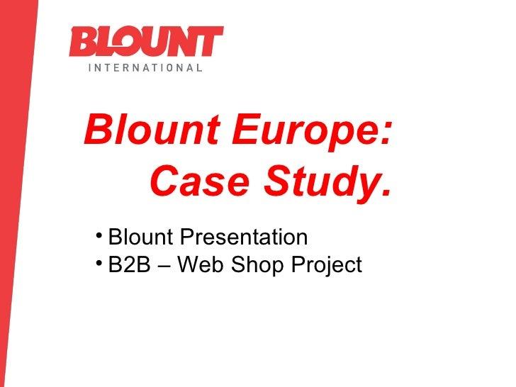 Blount Europe: Case Study. <ul><li>Blount Presentation </li></ul><ul><li>B2B – Web Shop Project </li></ul>