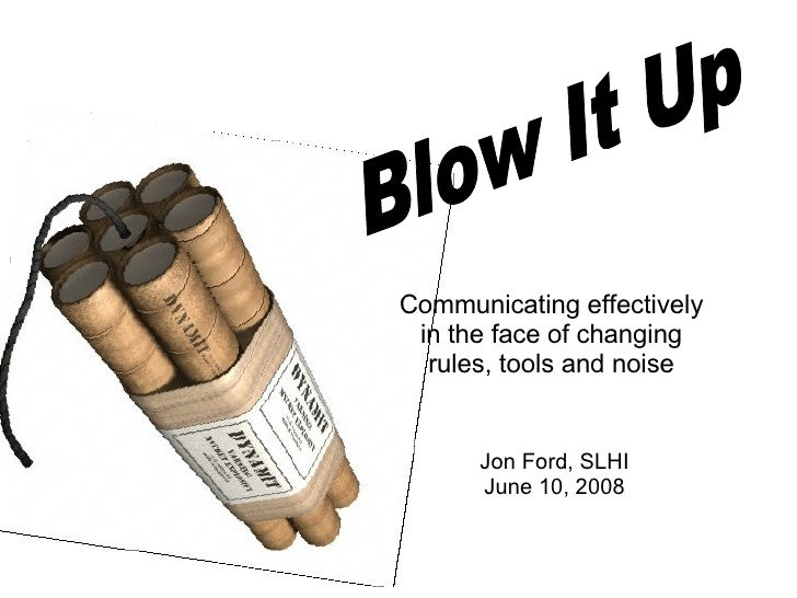 Blow It Up Communicating effectively in the face of changing rules, tools and noise Jon Ford, SLHI June 10, 2008