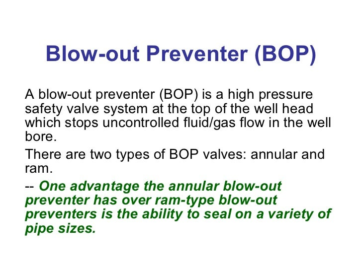 Blow-out Preventer (BOP) A blow-out preventer (BOP) is a high pressure safety valve system at the top of the well head whi...